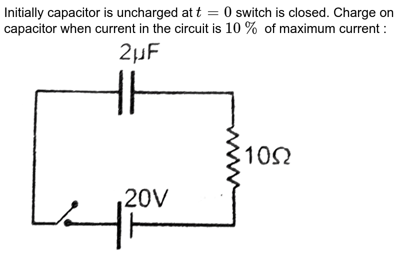 """Initially capacitor is uncharged at `t = 0` switch is closed. Charge on capacitor when current in the circuit is `10 %` of maximum current : <br> <img src=""""https://d10lpgp6xz60nq.cloudfront.net/physics_images/RES_DPP_PHY_XII_E01_723_Q01.png"""" width=""""80%"""">"""