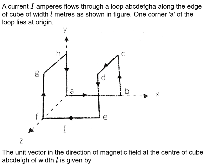 """A current `I` amperes flows through a loop abcdefgha along the edge of cube of width `l` metres as shown in figure. One corner 'a' of the loop lies at origin. <br> <img src=""""https://d10lpgp6xz60nq.cloudfront.net/physics_images/RES_DPP_PHY_XII_E01_910_Q01.png"""" width=""""80%""""> <br> The unit vector in the direction of magnetic field at the centre of cube abcdefgh of width `l` is given by"""