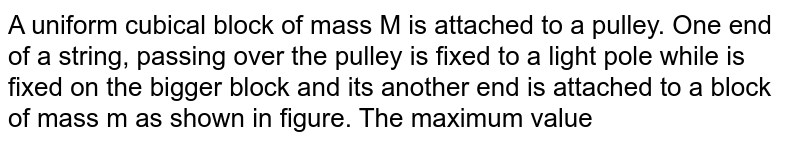 """A uniform cubical block of mass M is attached to a pulley. One end of a string, passing over the pulley is fixed to a light pole while is fixed on the bigger block and its another end is attached to a block of mass m as shown in figure. The maximum value of the mass m so that the block does not topple is : (string and pulley are ideal) <br> <img src=""""https://d10lpgp6xz60nq.cloudfront.net/physics_images/RES_DPP_PHY_XII_E01_957_Q01.png"""" width=""""80%"""">"""