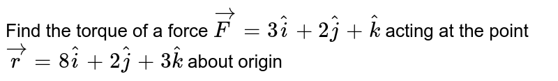 Find the torque of a force `vecF=3hati+2hatj+hatk` acting at the point `vecr=8hati+2hatj+3hatk` about origin