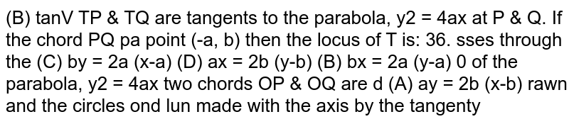 `TP & TQ` are tangents to the parabola, `y^2 = 4ax` at P and Q. If the chord passes through the point `(-a, b)` then the locus of `T` is
