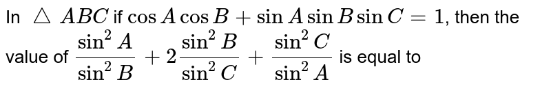 In `triangleABC` if `cos A cos B + sin A sin B sin C = 1`, then the value of `(sin^2A)/sin^2B+2sin^2 B/sin^2C+sin^2C/sin^2A` is equal to