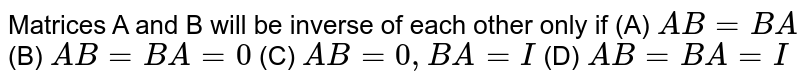 Matrices A and B will be inverse of each other only  if    (A) `A B=B A` (B) `A B=B A=0` (C) `A B=0,B A=I` (D) `A B=B A=I`