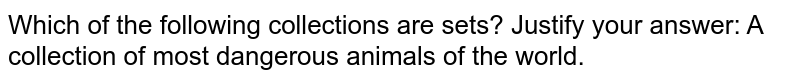 Which of the following collections are sets? Justify your answer: A collection of most dangerous animals of the world.
