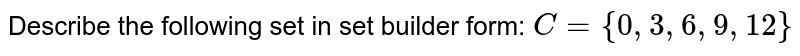 Describe the following set in set builder form: `C={0,3,6,9, 12}`