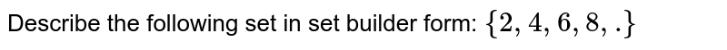 Describe the following set in set builder form: `{2,4,6,8,  dot}`