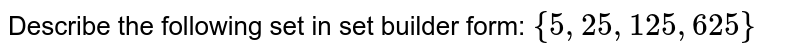 Describe the following set in set builder form: `{5, 25 , 125 , 625}`