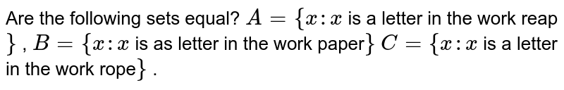 Are the following sets equal? `A={x : x` is a letter in the work reap`}` , `B={x : x` is as letter in the work paper`}`  `C={x : x` is a letter in the work rope`}` .