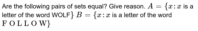"""Are the following pairs of sets equal? Give reason. `A={x : x` is a letter of the word WOLF`}`  `B={x : x` is a letter of the word `""""F O L L O W""""}`"""