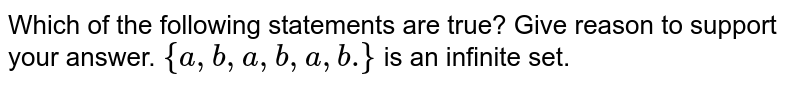 Which of the following statements are true? Give reason to support your   answer. `{a , b , a , b , a , b dot}` is an infinite set.