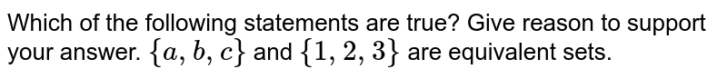 Which of the following statements are true? Give reason to support your   answer. `{a , b , c}` and `{1,2,3}` are equivalent sets.