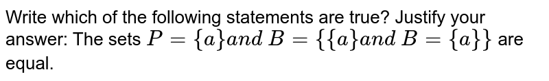 Write which of the following statements are true? Justify your answer:   The sets `P={a}a n d\ B={{a}a n d\ B={a}}` are equal.