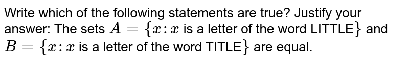 Write which of the following statements are true? Justify your answer:   The sets `A={x : x` is a letter of the word LITTLE`}` and `B={x : x` is a letter of the word TITLE`}` are equal.