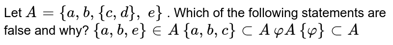 Let `A={a , b ,{c , d},\ e}` . Which of the following statements are false and why? `{a , b , e} in  A` `{a , b , c}subA` `varphi A` `{varphi}subA`