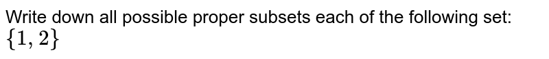 Write down all possible proper subsets each of the following set: `{1,2}`