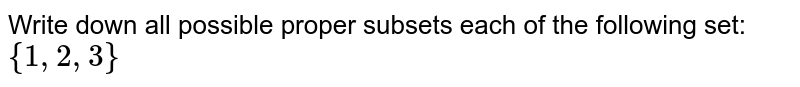 Write down all possible proper subsets each of the following set: `{1,2,3}`