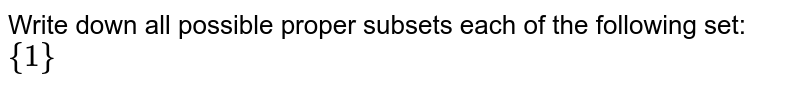 Write down all possible proper subsets each of the following set: `{1}`