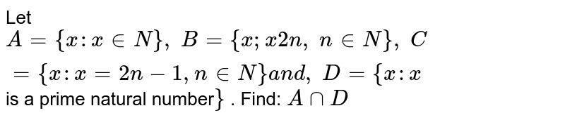 Let `A={x : x in  N},\ B={x ; x2n ,\ n in  N},\ C={x : x=2n-1, n in  N}a n d ,\ D={x : x` is a prime natural number`}` . Find: `AnnD`