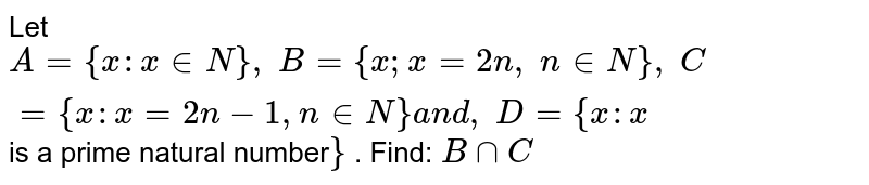 Let `A={x : x in  N},\ B={x ; x2n ,\ n in  N},\ C={x : x=2n-1, n in  N}a n d ,\ D={x : x` is a prime natural number`}` . Find: `BnnC`