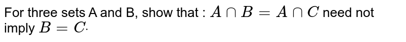 For three sets A and B, show that : `AnnB=AnnC` need not imply `B=Cdot`