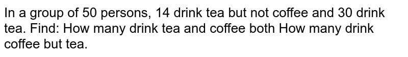 In a group of 50 persons, 14 drink tea but not coffee and 30 drink tea.   Find: How many drink tea and coffee both How many drink coffee but tea.