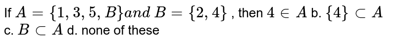 If `A={1,3,5, B}a n d\ B={2,4}` , then `4 in  A` b. `{4}subA` c. `BsubA` d. none of these