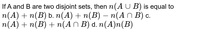 If A and B are two disjoint sets, then `n(AuuB)` is equal to `n(A)+n(B)` b. `n(A)+n(B)-n(AnnB)`  c. `n(A)+n(B)+n(AnnB)` d. `n(A)n(B)`