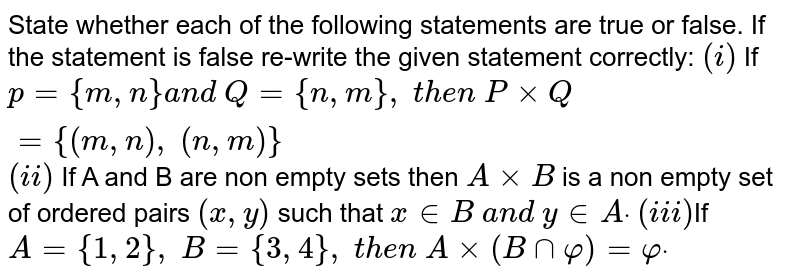 State whether each of the following statements are true or false. If the   statement is false re-write the given statement correctly: `(i)` If `p={m , n}a n d\ Q={n , m},\ t h e n\ PxxQ={(m , n),\ (n , m)}`  `(ii)` If A and B are non empty sets then `AxxB` is a non empty set of ordered   pairs `(x , y)` such that `x in  B\ a n d\ y in  Adot`  `(iii)`If `A={1,2},\ B={3,4},\ t h e n\ Axx(Bnnvarphi)=varphidot`
