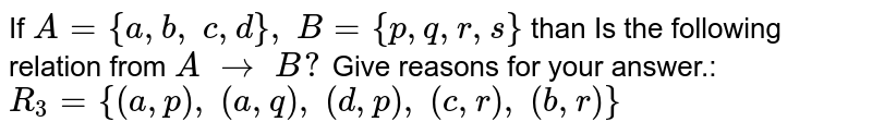 If `A={a , b ,\ c , d},\ B={p , q , r , s}` than Is the following relation from `A\ to\ B ?` Give reasons for your answer.: `R_3={(a , p),\ (a , q),\ (d , p),\ (c , r),\ (b , r)}`
