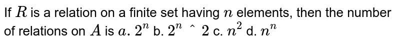 If `R` is a relation on a finite set having `n` elements, then the number of relations on `A` is `a. 2^n` b. `2^n^2` c. `n^2` d. `n^n`