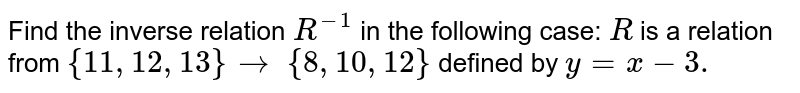 Find the inverse relation `R^(-1)` in  the following case:  `R ` is a relation from `{11 , 12 , 13}to\ {8, 10 , 12}` defined by `y=x-3.`