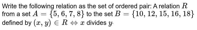 Write the following relation as the set of ordered pair: A relation `R` from a set `A={5,6,7,8}` to the set `B={10 , 12 , 15 , 16 , 18}` defined by `(x , y) in  RhArrx` divides `ydot`