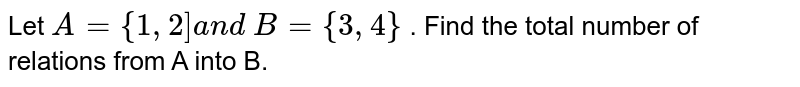"""Let `A=""""{""""1,2""""]""""a n d\ B={3,4}` . Find the total number of relations from A into B."""