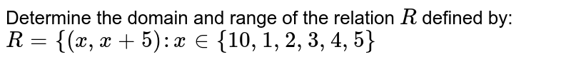 Determine the domain and range of the relation `R` defined by: `R={(x , x+5): x in {10 ,1,2,3,4,5}`
