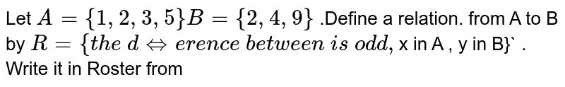 Let `A={1,2,3,5} B={2,4,9}` .Define a   relation.   from A to B by   `R= { the\    difference\  between\    is\ odd, `x in  A , y in  B}` . Write it  in Roster from