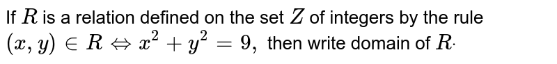 If `R` is a relation defined on the set `Z` of integers by the rule `(x , y) in  RhArrx^2+y^2=9,` then write domain of `Rdot`