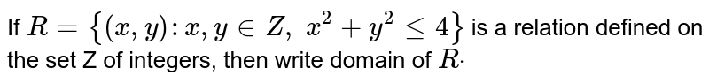 If `R={(x , y): x , y in  Z ,\ x^2+y^2lt=4}` is a relation defined on the set Z of integers, then write domain of `Rdot`