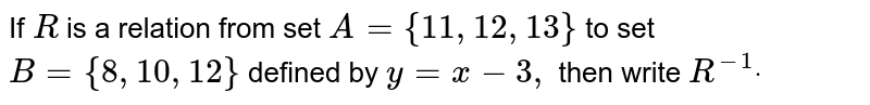 If `R` is a relation from set `A={11 , 12 , 13}` to set `B={8, 10 , 12}` defined by `y=x-3,` then write `R^(-1)dot`