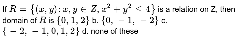 If `R={(x , y): x , y in  Z , x^2+y^2lt=4}` is a relation on Z,`\ ` then domain of `R` is `{0,1,2}` b. `{0,-1,-2}`  c. `{-2,-1,0,1,2}` d. none of these