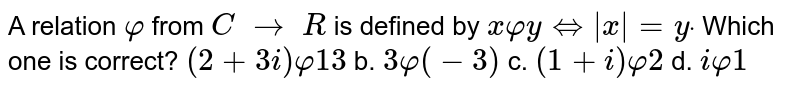 A relation `varphi` from `C\ to\ R` is defined by `xvarphiyhArr|x|=ydot` Which one is correct? `(2+3i)varphi13` b. `3varphi(-3)` c. `(1+i)varphi2` d. `ivarphi1`