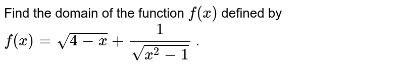 Find the domain of the function `f(x)` defined by `f(x)=sqrt(4-x)+1/(sqrt(x^2-1))` .