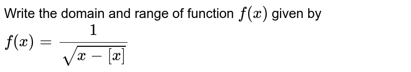 Write the domain and range of function `f(x)` given by `f(x)=1/(sqrt(x-[x]))`