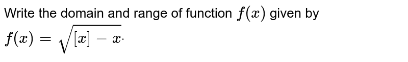 Write the domain and range of function `f(x)` given by `f(x)=sqrt([x]-x)dot`