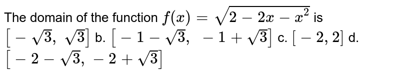 The domain of the function `f(x)=sqrt(2-2x-x^2)` is `[-sqrt(3), sqrt(3)]` b. `[-1-sqrt(3), -1+sqrt(3)]`  c. `[-2,2]` d. `[-2-sqrt(3),-2+sqrt(3)]`