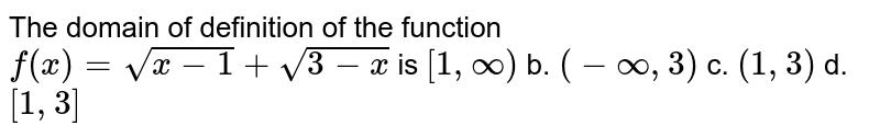 The domain of definition of the function `f(x)=sqrt(x-1)+sqrt(3-x)` is `[1,oo)` b. `(-oo,3)` c. `(1,3)` d. `[1,3]`