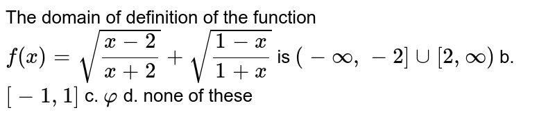 The domain of definition of the function `f(x)=sqrt((x-2)/(x+2))+sqrt((1-x)/(1+x))` is `(-oo,-2]uu[2,oo)` b. `[-1,1]`  c. `varphi` d. none of these