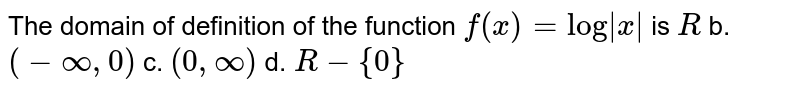 """The domain of definition of the   function `f(x)=""""log"""" x ` is `R` b. `(-oo,0)` c. `(0,oo)` d. `R-{0}`"""