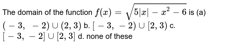 The domain of the function `f(x)=sqrt(5|x|-x^2-6)` is `(-3, -2)uu(2,3)` b. `[-3,-2)uu[2,3)`  c. `[-3,-2]uu[2,3]` d. none of these