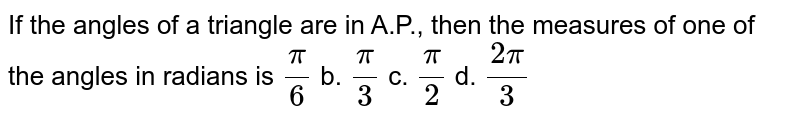 If the angles of a triangle are in A.P., then the measures of one of   the angles in radians is `pi/6` b. `pi/3` c. `pi/2` d. `(2pi)/3`