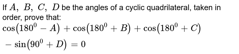 If `A ,\ B ,\ C ,\ D` be the angles of a cyclic quadrilateral, taken in order, prove that: `cos(180^0-A)+cos(180^0+B)+cos(180^0+C)-sin(90^0+D)=0`
